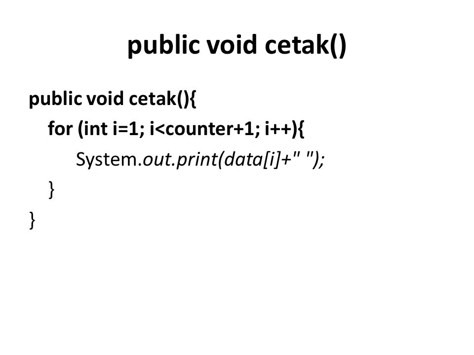 public void cetak() public void cetak(){ for (int i=1; i<counter+1; i++){ System.out.print(data[i]+ ); }