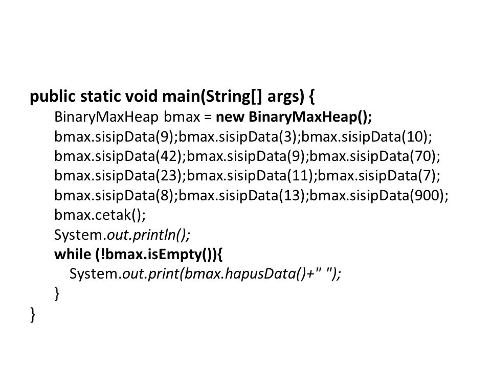 public static void main(String[] args) { BinaryMaxHeap bmax = new BinaryMaxHeap(); bmax.sisipData(9);bmax.sisipData(3);bmax.sisipData(10); bmax.sisipData(42);bmax.sisipData(9);bmax.sisipData(70); bmax.sisipData(23);bmax.sisipData(11);bmax.sisipData(7); bmax.sisipData(8);bmax.sisipData(13);bmax.sisipData(900); bmax.cetak(); System.out.println(); while (!bmax.isEmpty()){ System.out.print(bmax.hapusData()+ ); }