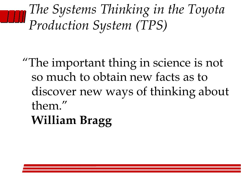 The Systems Thinking in the Toyota Production System (TPS) The important thing in science is not so much to obtain new facts as to discover new ways of thinking about them. William Bragg