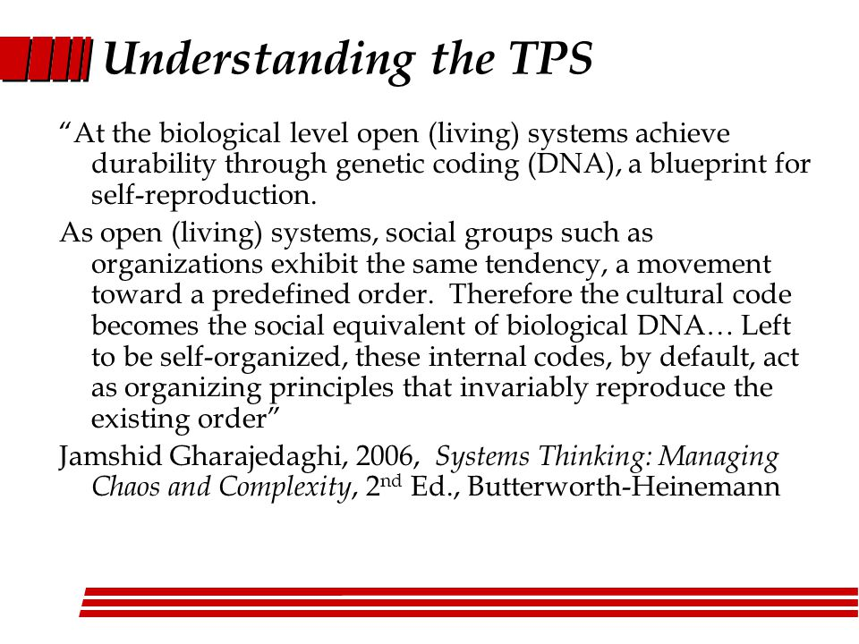Understanding the TPS At the biological level open (living) systems achieve durability through genetic coding (DNA), a blueprint for self-reproduction.