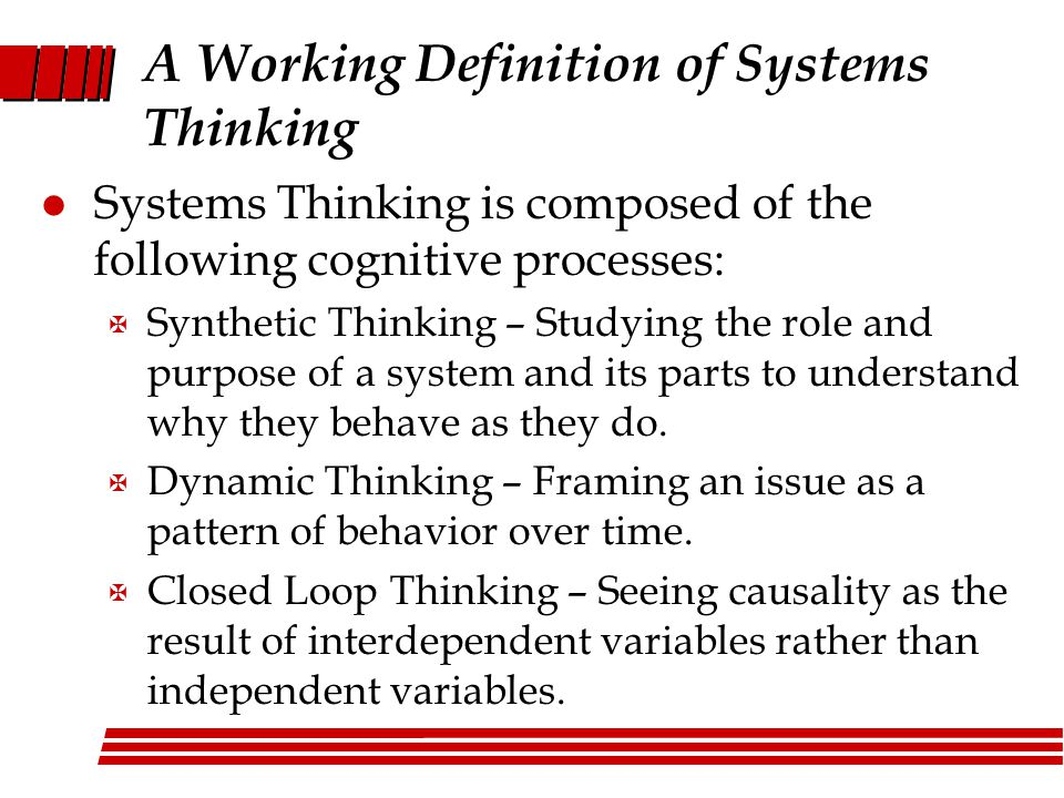 l Systems Thinking is composed of the following cognitive processes: X Synthetic Thinking – Studying the role and purpose of a system and its parts to understand why they behave as they do.