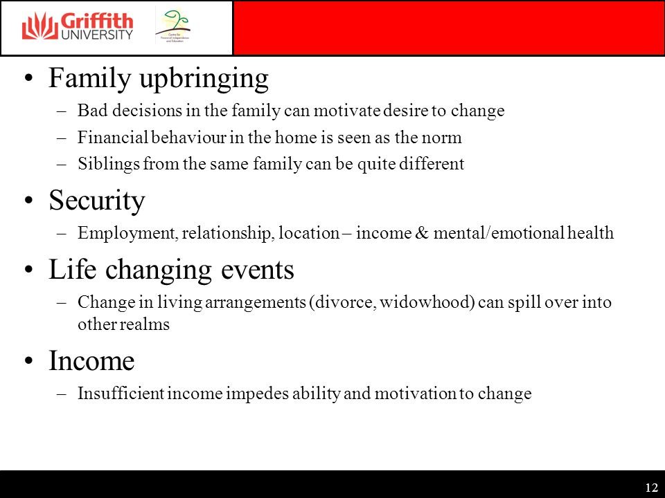 12 Family upbringing –Bad decisions in the family can motivate desire to change –Financial behaviour in the home is seen as the norm –Siblings from the same family can be quite different Security –Employment, relationship, location – income & mental/emotional health Life changing events –Change in living arrangements (divorce, widowhood) can spill over into other realms Income –Insufficient income impedes ability and motivation to change