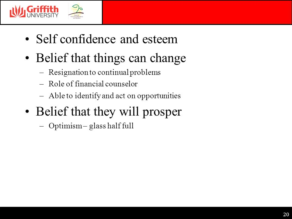 20 Self confidence and esteem Belief that things can change –Resignation to continual problems –Role of financial counselor –Able to identify and act on opportunities Belief that they will prosper –Optimism – glass half full