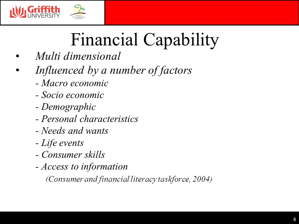 4 Financial Capability Multi dimensional Influenced by a number of factors - Macro economic - Socio economic - Demographic - Personal characteristics - Needs and wants - Life events - Consumer skills - Access to information (Consumer and financial literacy taskforce, 2004)