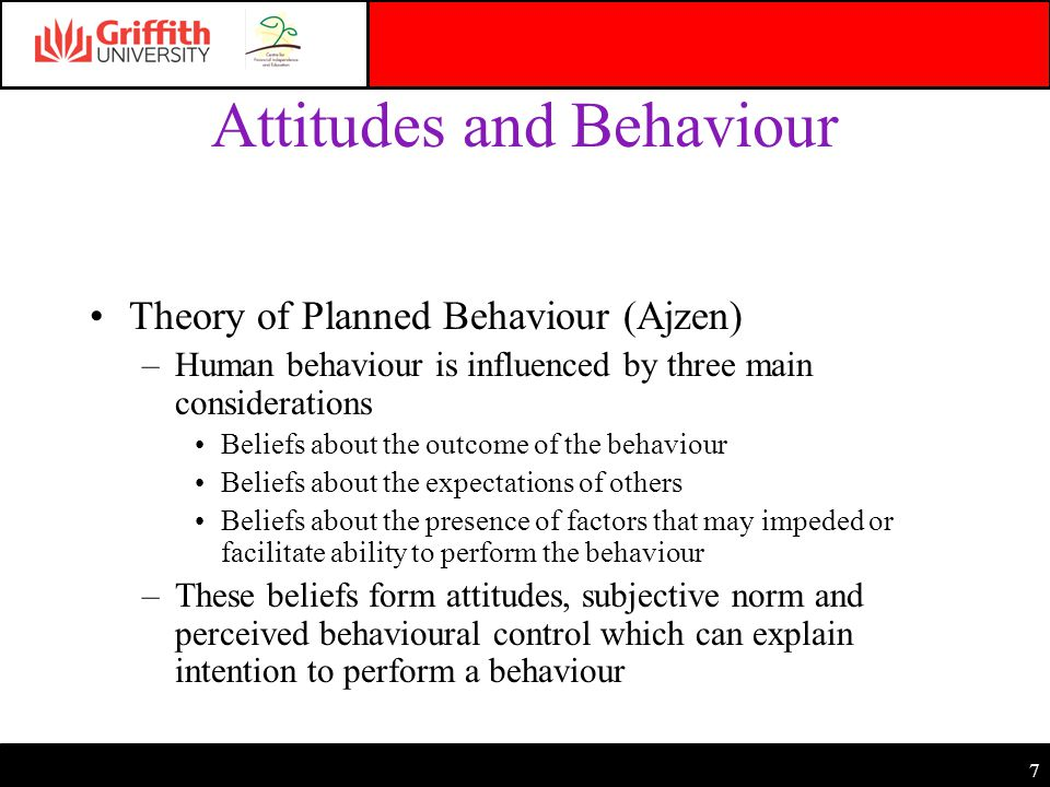 7 Attitudes and Behaviour Theory of Planned Behaviour (Ajzen) –Human behaviour is influenced by three main considerations Beliefs about the outcome of the behaviour Beliefs about the expectations of others Beliefs about the presence of factors that may impeded or facilitate ability to perform the behaviour –These beliefs form attitudes, subjective norm and perceived behavioural control which can explain intention to perform a behaviour