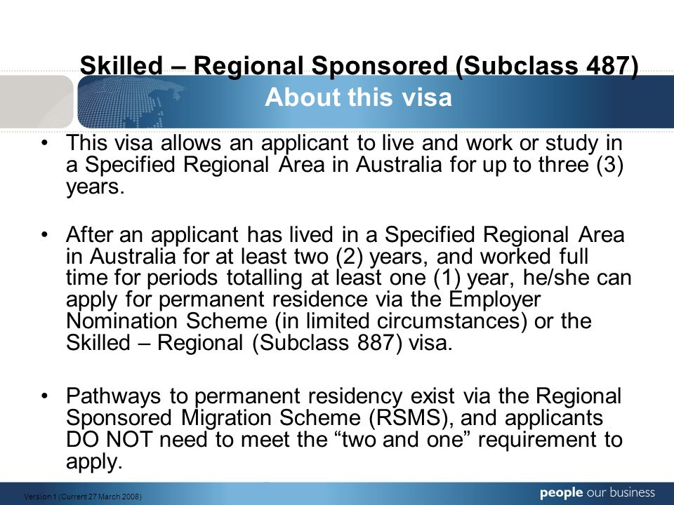 Skilled – Regional Sponsored (Subclass 487) About this visa This visa allows an applicant to live and work or study in a Specified Regional Area in Australia for up to three (3) years.