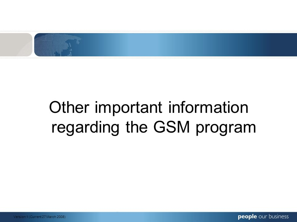 Other important information regarding the GSM program Version 1 (Current 27 March 2008)