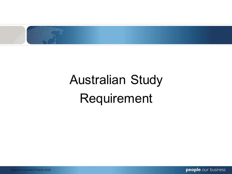 Australian Study Requirement Version 1 (Current 27 March 2008)