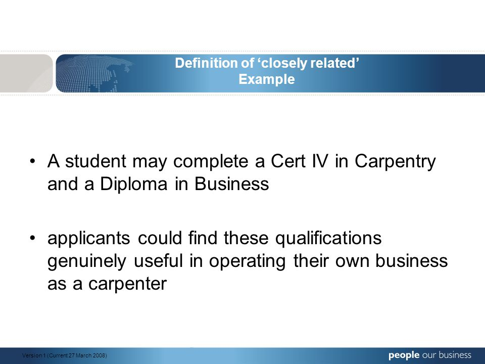 Definition of 'closely related' Example A student may complete a Cert IV in Carpentry and a Diploma in Business applicants could find these qualificat