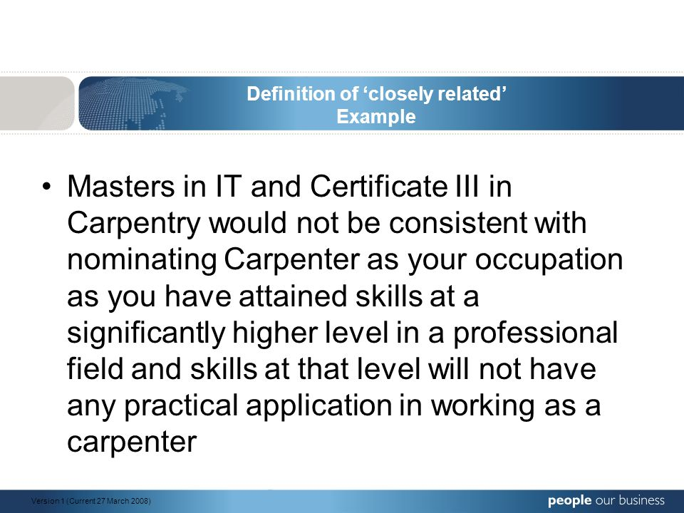 Definition of 'closely related' Example Masters in IT and Certificate III in Carpentry would not be consistent with nominating Carpenter as your occupation as you have attained skills at a significantly higher level in a professional field and skills at that level will not have any practical application in working as a carpenter Version 1 (Current 27 March 2008)
