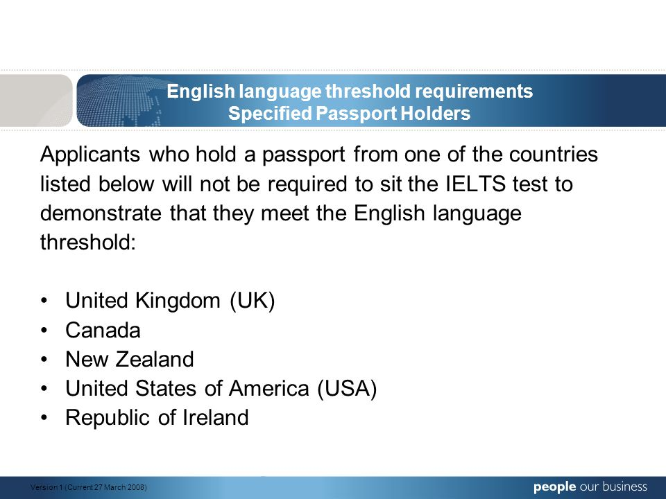 English language threshold requirements Specified Passport Holders Applicants who hold a passport from one of the countries listed below will not be required to sit the IELTS test to demonstrate that they meet the English language threshold: United Kingdom (UK) Canada New Zealand United States of America (USA) Republic of Ireland Version 1 (Current 27 March 2008)