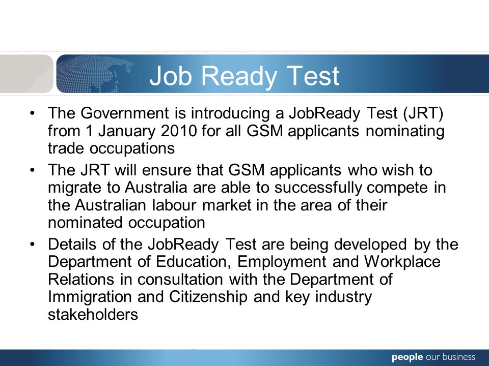 Job Ready Test The Government is introducing a JobReady Test (JRT) from 1 January 2010 for all GSM applicants nominating trade occupations The JRT wil
