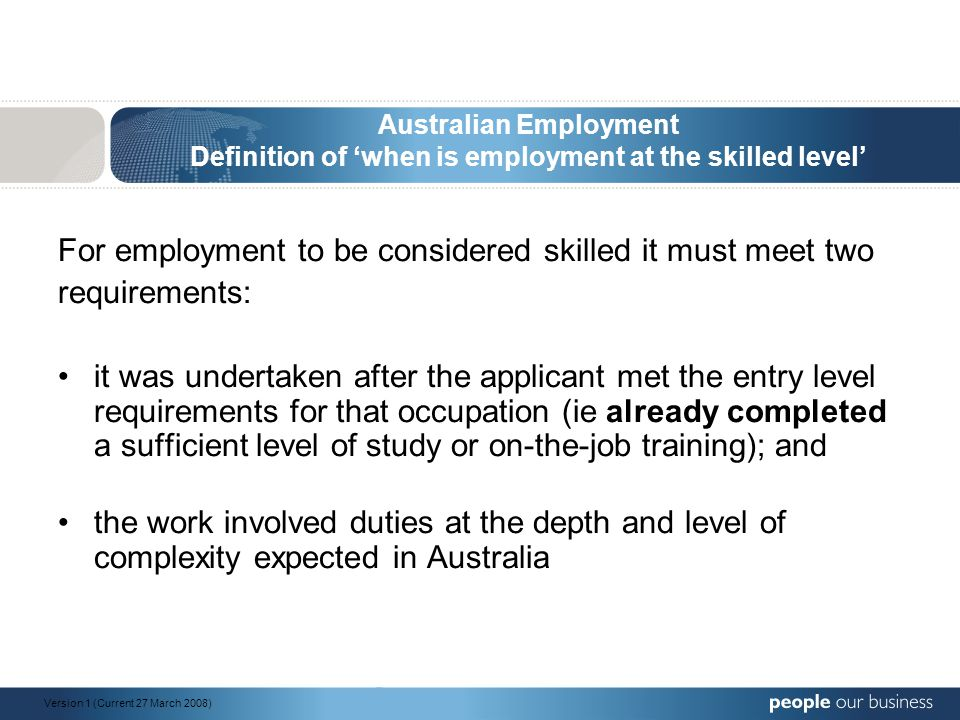 Australian Employment Definition of 'when is employment at the skilled level' For employment to be considered skilled it must meet two requirements: it was undertaken after the applicant met the entry level requirements for that occupation (ie already completed a sufficient level of study or on-the-job training); and the work involved duties at the depth and level of complexity expected in Australia Version 1 (Current 27 March 2008)