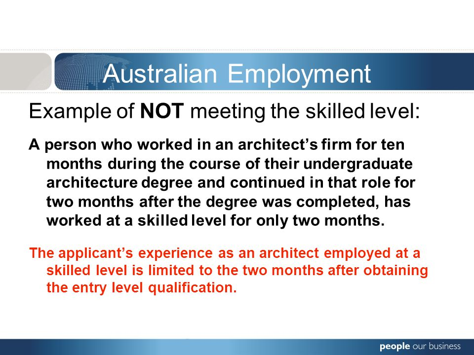 Australian Employment Example of NOT meeting the skilled level: A person who worked in an architect's firm for ten months during the course of their undergraduate architecture degree and continued in that role for two months after the degree was completed, has worked at a skilled level for only two months.