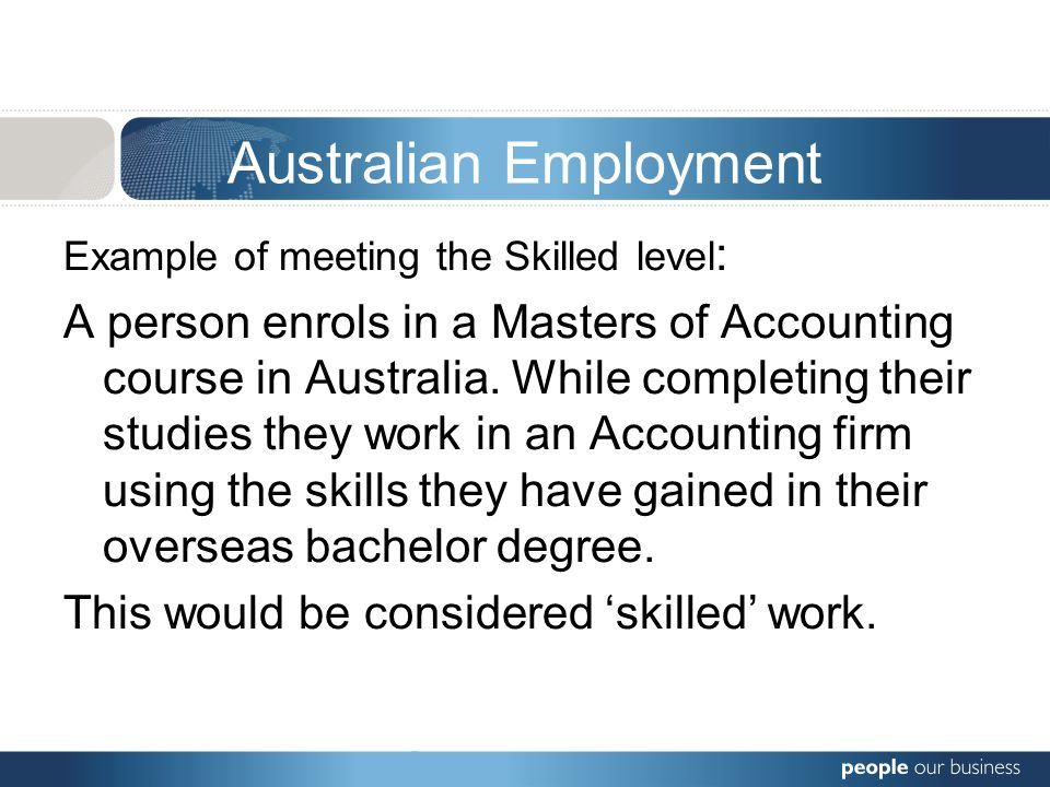 Australian Employment Example of meeting the Skilled level : A person enrols in a Masters of Accounting course in Australia. While completing their st