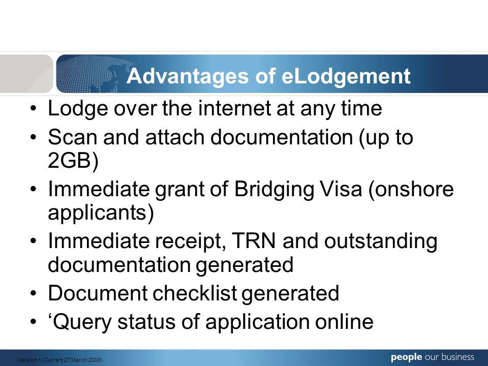 Advantages of eLodgement Lodge over the internet at any time Scan and attach documentation (up to 2GB) Immediate grant of Bridging Visa (onshore applicants) Immediate receipt, TRN and outstanding documentation generated Document checklist generated 'Query status of application online Version 1 (Current 27 March 2008)