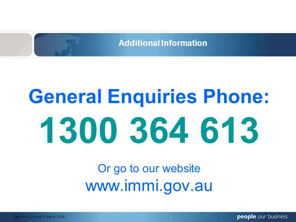 General Enquiries Phone: 1300 364 613 Or go to our website www.immi.gov.au Additional Information Version 1 (Current 27 March 2008)