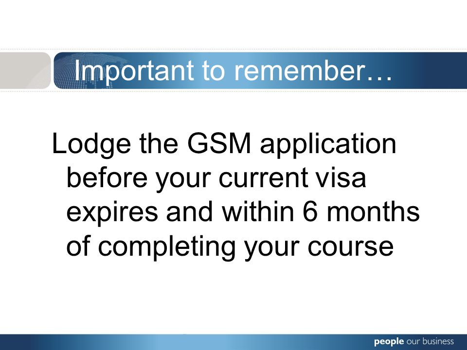 Important to remember… Lodge the GSM application before your current visa expires and within 6 months of completing your course