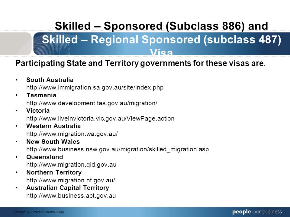 Skilled – Sponsored (Subclass 886) and Skilled – Regional Sponsored (subclass 487) Visa Participating State and Territory governments for these visas are : South Australia http://www.immigration.sa.gov.au/site/index.php Tasmania http://www.development.tas.gov.au/migration/ Victoria http://www.liveinvictoria.vic.gov.au/ViewPage.action Western Australia http://www.migration.wa.gov.au/ New South Wales http://www.business.nsw.gov.au/migration/skilled_migration.asp Queensland http://www.migration.qld.gov.au Northern Territory http://www.migration.nt.gov.au/ Australian Capital Territory http://www.business.act.gov.au Version 1 (Current 27 March 2008)