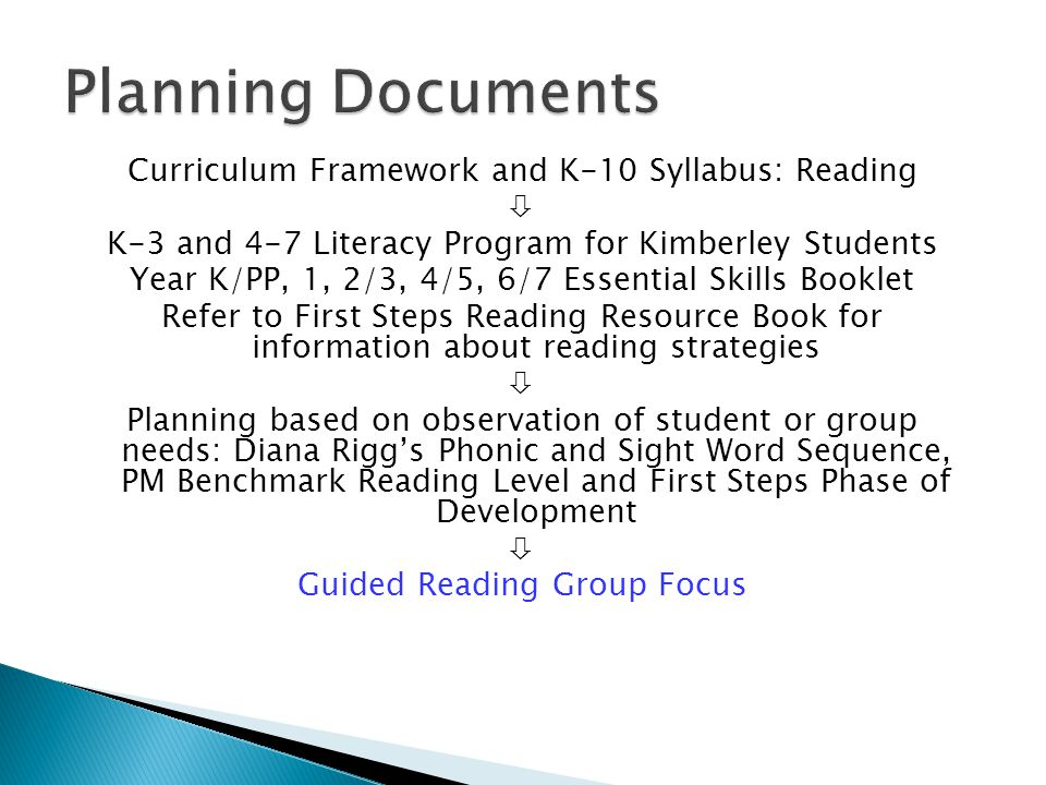 Curriculum Framework and K-10 Syllabus: Reading  K-3 and 4-7 Literacy Program for Kimberley Students Year K/PP, 1, 2/3, 4/5, 6/7 Essential Skills Booklet Refer to First Steps Reading Resource Book for information about reading strategies  Planning based on observation of student or group needs: Diana Rigg's Phonic and Sight Word Sequence, PM Benchmark Reading Level and First Steps Phase of Development  Guided Reading Group Focus