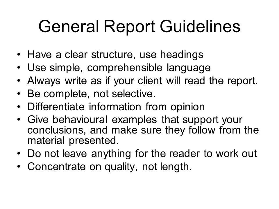 General Report Guidelines Have a clear structure, use headings Use simple, comprehensible language Always write as if your client will read the report.