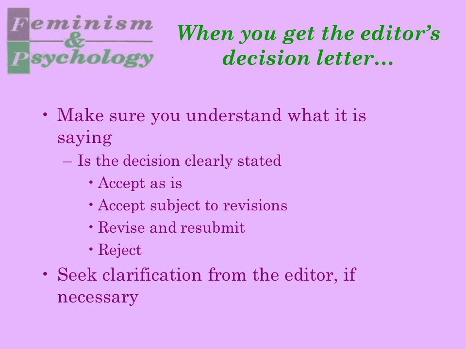 When you get the editor's decision letter… Make sure you understand what it is saying –Is the decision clearly stated Accept as is Accept subject to revisions Revise and resubmit Reject Seek clarification from the editor, if necessary