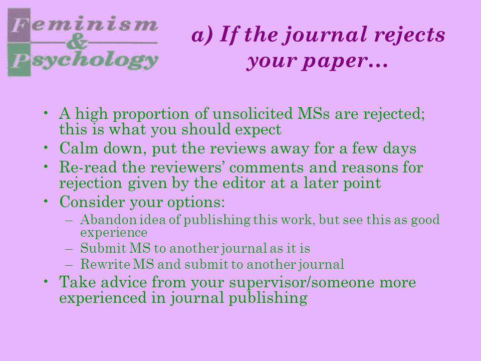 a) If the journal rejects your paper… A high proportion of unsolicited MSs are rejected; this is what you should expect Calm down, put the reviews away for a few days Re-read the reviewers' comments and reasons for rejection given by the editor at a later point Consider your options: –Abandon idea of publishing this work, but see this as good experience –Submit MS to another journal as it is –Rewrite MS and submit to another journal Take advice from your supervisor/someone more experienced in journal publishing