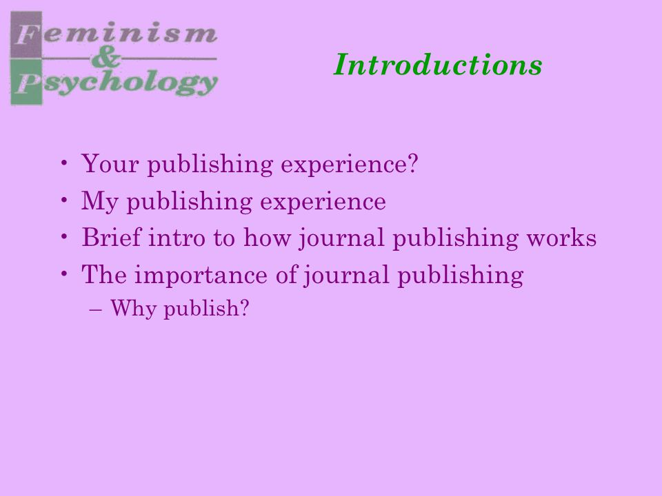 Introductions Your publishing experience? My publishing experience Brief intro to how journal publishing works The importance of journal publishing –W