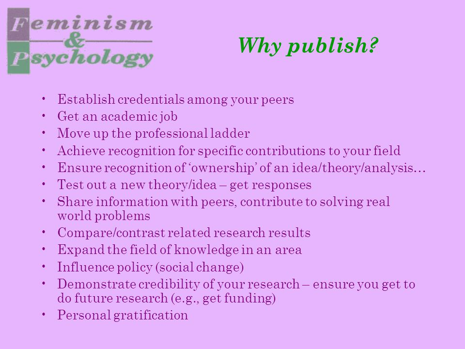 Why publish? Establish credentials among your peers Get an academic job Move up the professional ladder Achieve recognition for specific contributions