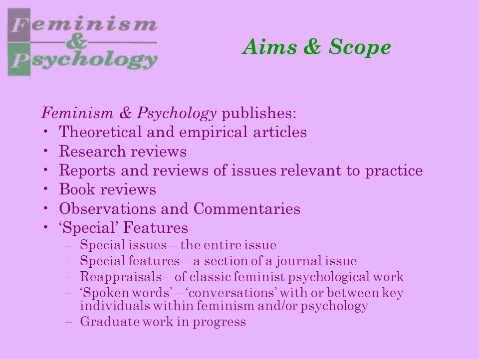 Aims & Scope Feminism & Psychology publishes: Theoretical and empirical articles Research reviews Reports and reviews of issues relevant to practice B