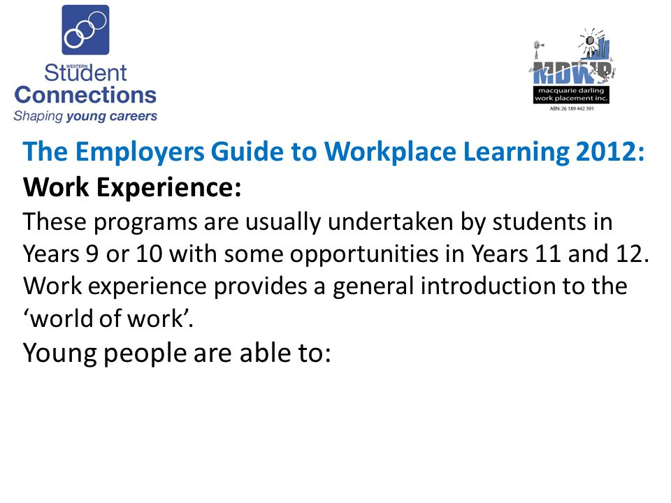 Preparing Students for Workplace Learning Key areas suggested for including in preparatory activities (2): Work readiness Understanding host employer expectations Safe learning while in the workplace: WHS Student welfare and well-being WHS online information: http://www.wsc.edu.au/swl.php http://www.wsc.edu.au/swl.php