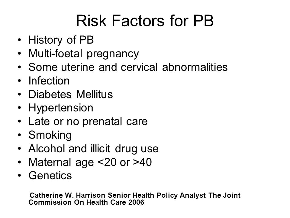 Risk Factors for PB History of PB Multi-foetal pregnancy Some uterine and cervical abnormalities Infection Diabetes Mellitus Hypertension Late or no prenatal care Smoking Alcohol and illicit drug use Maternal age 40 Genetics Catherine W.