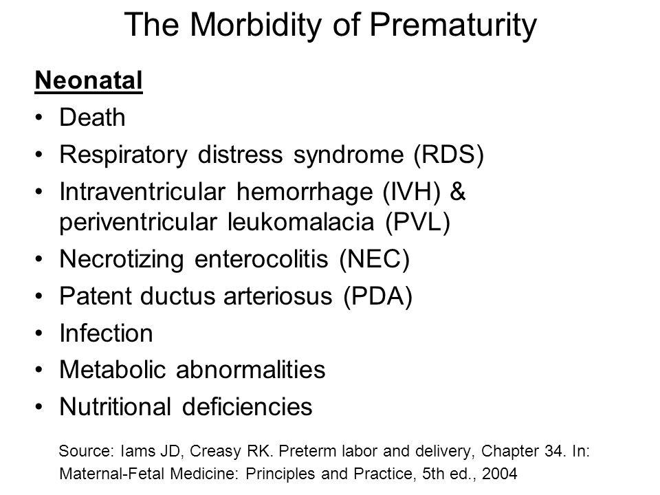 The Morbidity of Prematurity Neonatal Death Respiratory distress syndrome (RDS) Intraventricular hemorrhage (IVH) & periventricular leukomalacia (PVL) Necrotizing enterocolitis (NEC) Patent ductus arteriosus (PDA) Infection Metabolic abnormalities Nutritional deficiencies Source: Iams JD, Creasy RK.