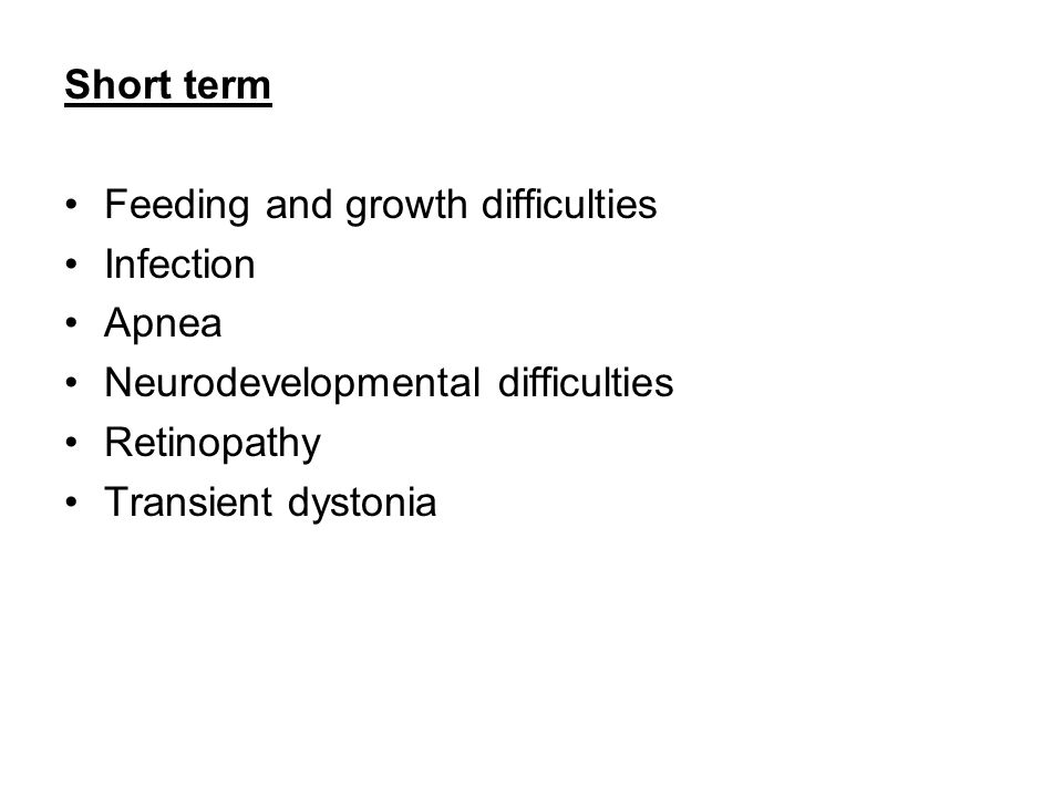 Short term Feeding and growth difficulties Infection Apnea Neurodevelopmental difficulties Retinopathy Transient dystonia