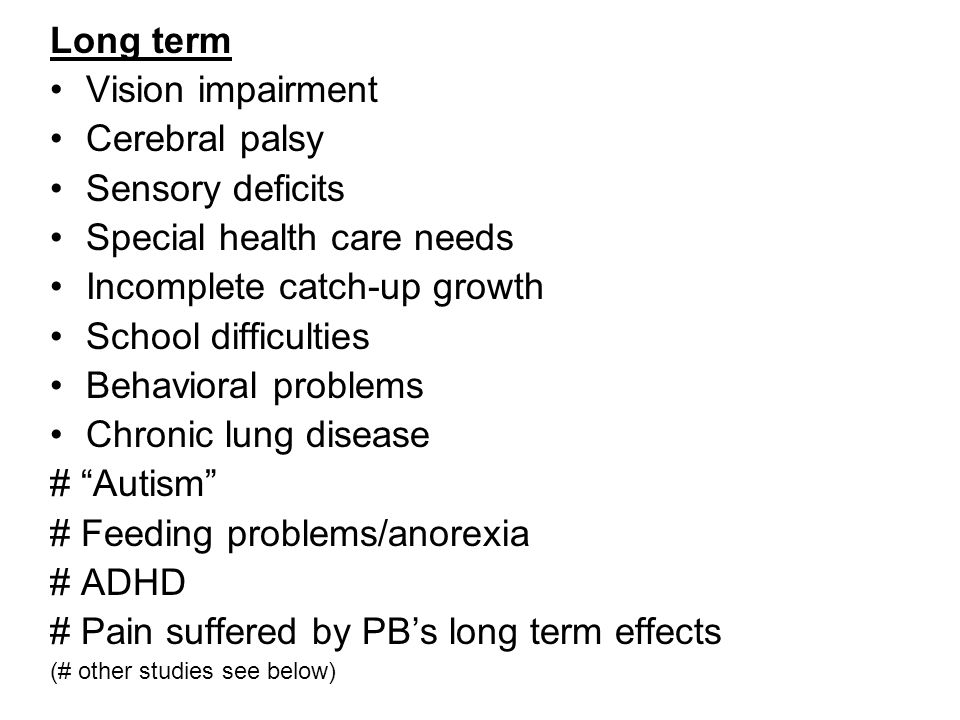 Long term Vision impairment Cerebral palsy Sensory deficits Special health care needs Incomplete catch-up growth School difficulties Behavioral problems Chronic lung disease # Autism # Feeding problems/anorexia # ADHD # Pain suffered by PB's long term effects (# other studies see below)