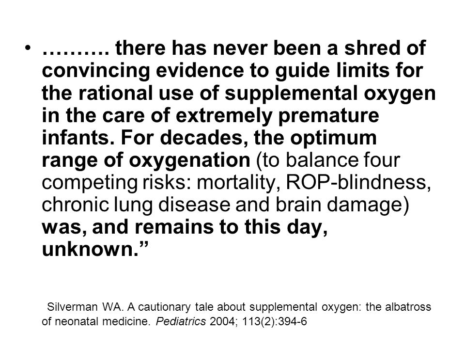 ………. there has never been a shred of convincing evidence to guide limits for the rational use of supplemental oxygen in the care of extremely prematur