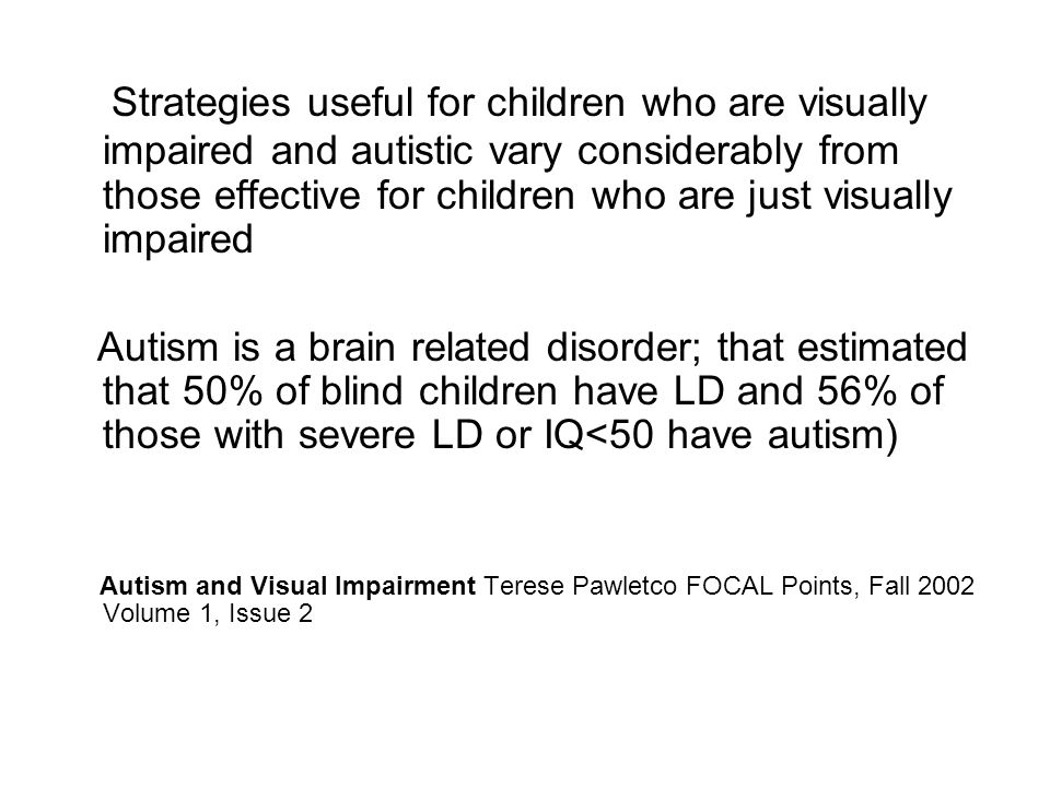 Strategies useful for children who are visually impaired and autistic vary considerably from those effective for children who are just visually impaired Autism is a brain related disorder; that estimated that 50% of blind children have LD and 56% of those with severe LD or IQ<50 have autism) Autism and Visual Impairment Terese Pawletco FOCAL Points, Fall 2002 Volume 1, Issue 2
