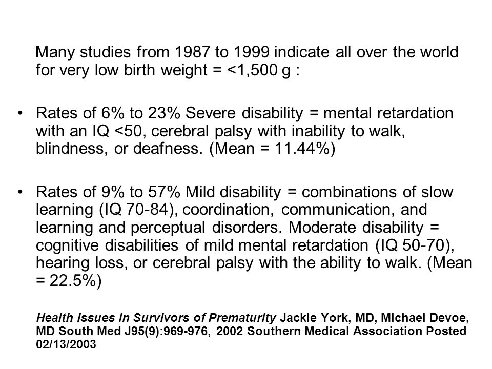 Many studies from 1987 to 1999 indicate all over the world for very low birth weight = <1,500 g : Rates of 6% to 23% Severe disability = mental retardation with an IQ <50, cerebral palsy with inability to walk, blindness, or deafness.