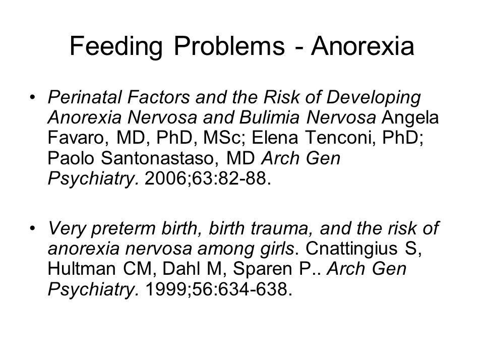 Feeding Problems - Anorexia Perinatal Factors and the Risk of Developing Anorexia Nervosa and Bulimia Nervosa Angela Favaro, MD, PhD, MSc; Elena Tenconi, PhD; Paolo Santonastaso, MD Arch Gen Psychiatry.