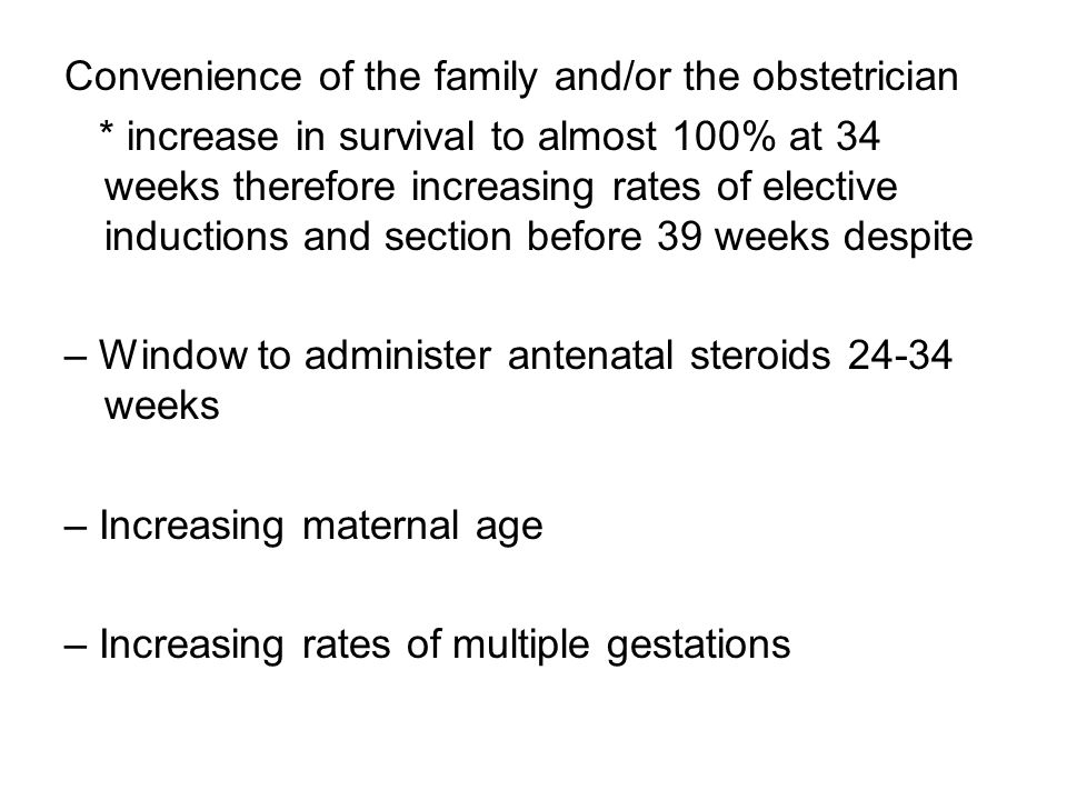 Convenience of the family and/or the obstetrician * increase in survival to almost 100% at 34 weeks therefore increasing rates of elective inductions and section before 39 weeks despite – Window to administer antenatal steroids 24-34 weeks – Increasing maternal age – Increasing rates of multiple gestations