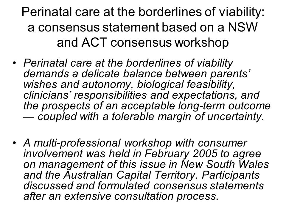 Perinatal care at the borderlines of viability: a consensus statement based on a NSW and ACT consensus workshop Perinatal care at the borderlines of viability demands a delicate balance between parents' wishes and autonomy, biological feasibility, clinicians' responsibilities and expectations, and the prospects of an acceptable long-term outcome — coupled with a tolerable margin of uncertainty.