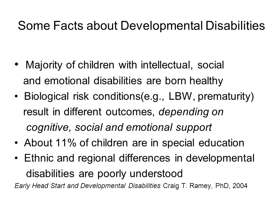 Some Facts about Developmental Disabilities Majority of children with intellectual, social and emotional disabilities are born healthy Biological risk conditions(e.g., LBW, prematurity) result in different outcomes, depending on cognitive, social and emotional support About 11% of children are in special education Ethnic and regional differences in developmental disabilities are poorly understood Early Head Start and Developmental Disabilities Craig T.