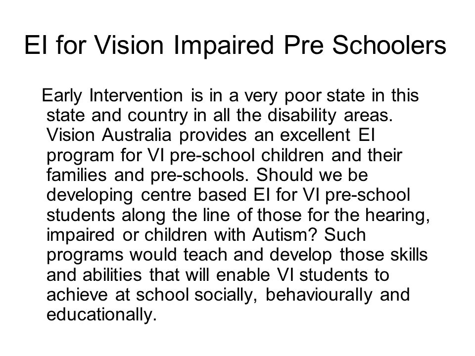 EI for Vision Impaired Pre Schoolers Early Intervention is in a very poor state in this state and country in all the disability areas.