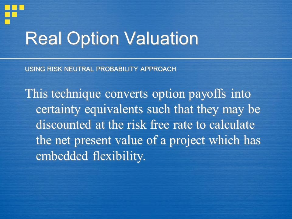 Real Option Valuation USING RISK NEUTRAL PROBABILITY APPROACH This technique converts option payoffs into certainty equivalents such that they may be