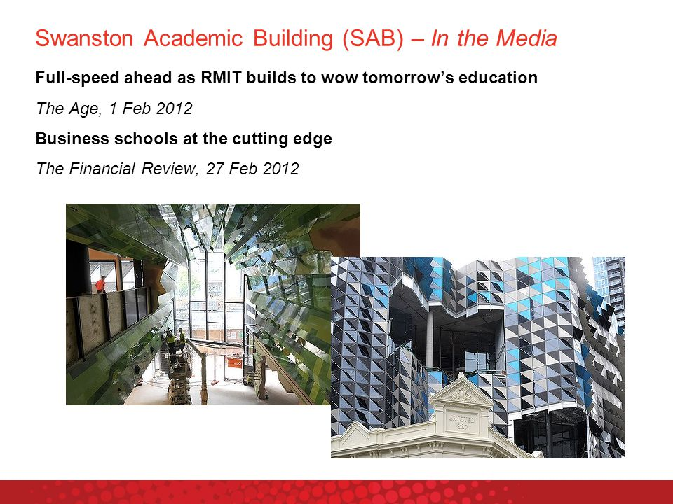 Swanston Academic Building (SAB) – In the Media Full-speed ahead as RMIT builds to wow tomorrow's education The Age, 1 Feb 2012 Business schools at the cutting edge The Financial Review, 27 Feb 2012