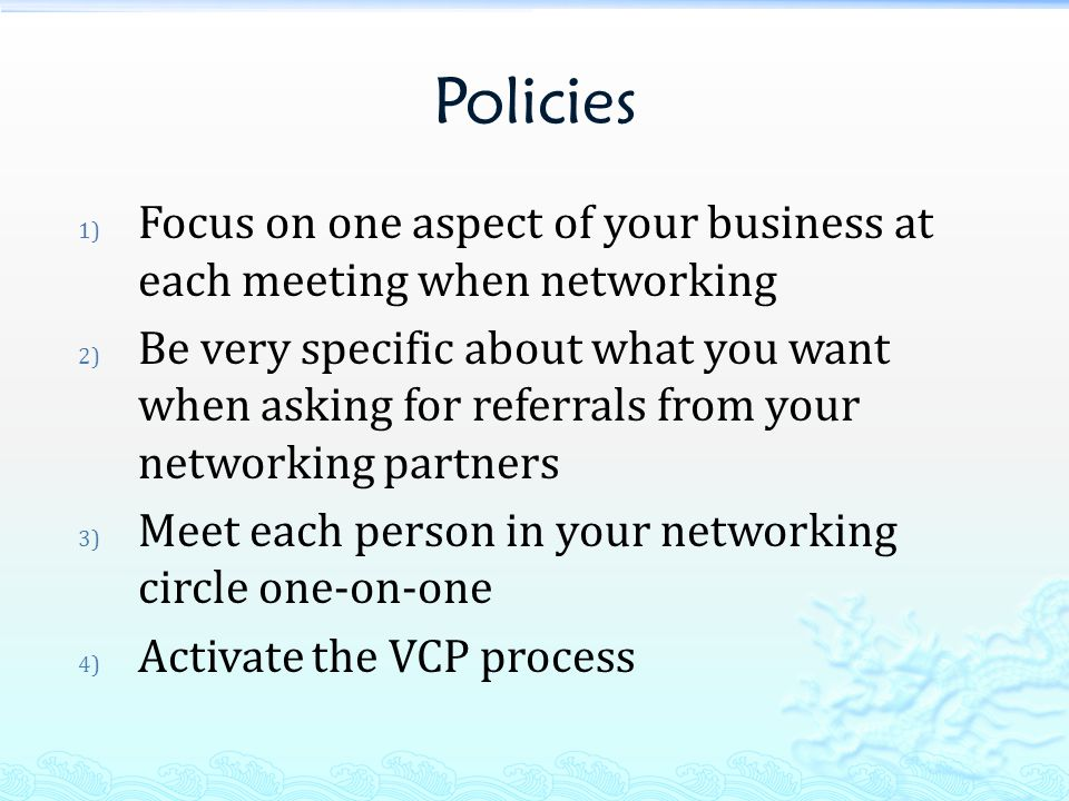 Policies 1) Focus on one aspect of your business at each meeting when networking 2) Be very specific about what you want when asking for referrals from your networking partners 3) Meet each person in your networking circle one-on-one 4) Activate the VCP process