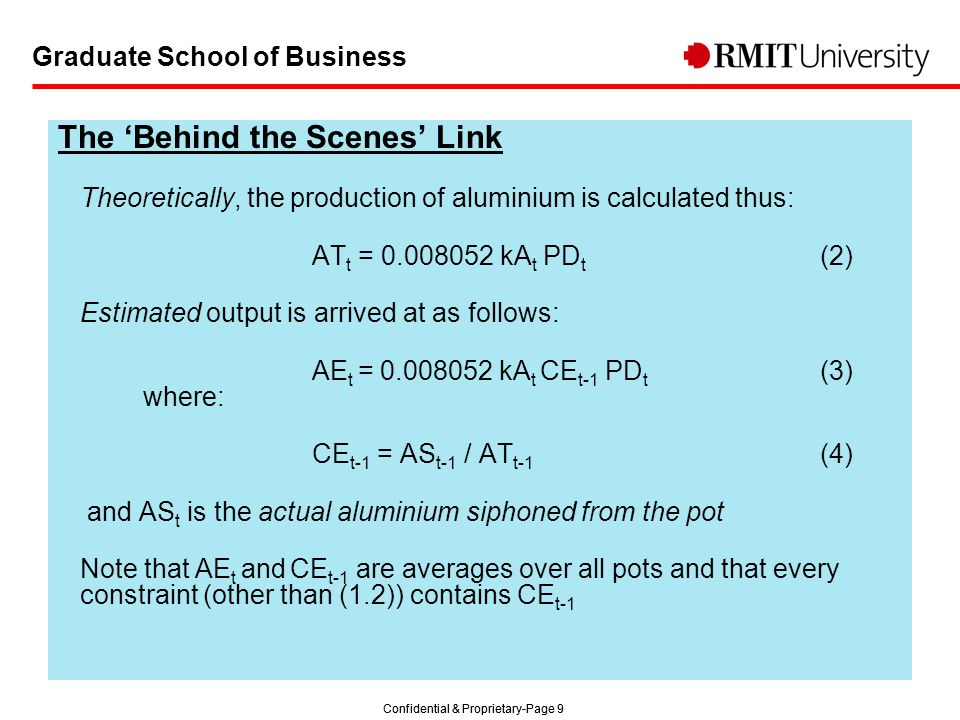 Confidential & Proprietary-Page 9 Graduate School of Business The 'Behind the Scenes' Link Theoretically, the production of aluminium is calculated thus: AT t = 0.008052 kA t PD t (2) Estimated output is arrived at as follows: AE t = 0.008052 kA t CE t-1 PD t (3) where: CE t-1 = AS t-1 / AT t-1 (4) and AS t is the actual aluminium siphoned from the pot Note that AE t and CE t-1 are averages over all pots and that every constraint (other than (1.2)) contains CE t-1