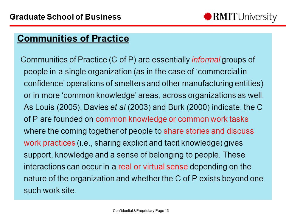 Confidential & Proprietary-Page 13 Graduate School of Business Communities of Practice Communities of Practice (C of P) are essentially informal groups of people in a single organization (as in the case of 'commercial in confidence' operations of smelters and other manufacturing entities) or in more 'common knowledge' areas, across organizations as well.