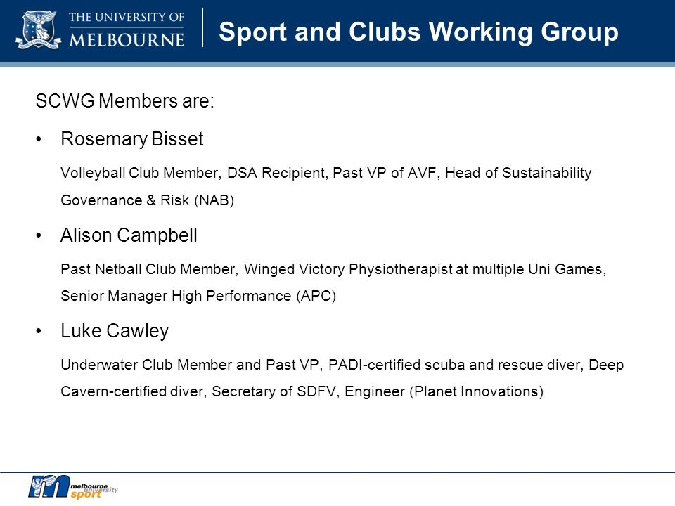 Sport and Clubs Working Group SCWG Members are: Rosemary Bisset Volleyball Club Member, DSA Recipient, Past VP of AVF, Head of Sustainability Governance & Risk (NAB) Alison Campbell Past Netball Club Member, Winged Victory Physiotherapist at multiple Uni Games, Senior Manager High Performance (APC) Luke Cawley Underwater Club Member and Past VP, PADI-certified scuba and rescue diver, Deep Cavern-certified diver, Secretary of SDFV, Engineer (Planet Innovations)