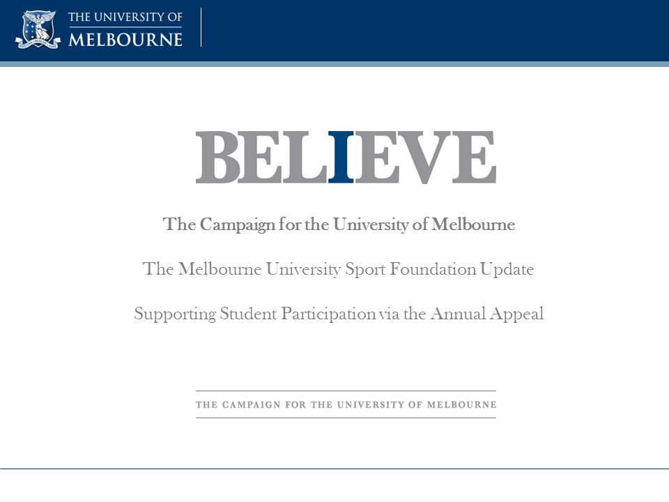 The Campaign for the University of Melbourne The Melbourne University Sport Foundation Update Supporting Student Participation via the Annual Appeal